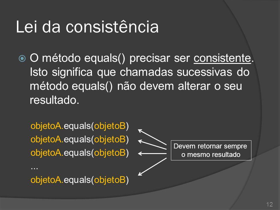 Lei da consistência  O método equals() precisar ser consistente. Isto significa que chamadas sucessivas do método equals() não devem alterar o seu re