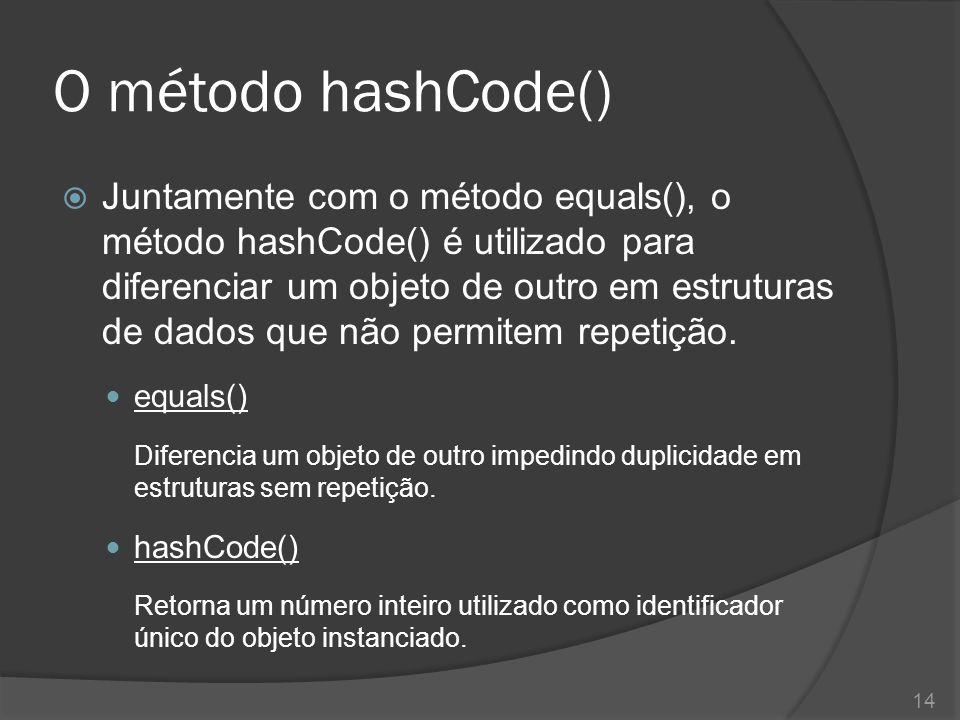 O método hashCode()  Juntamente com o método equals(), o método hashCode() é utilizado para diferenciar um objeto de outro em estruturas de dados que