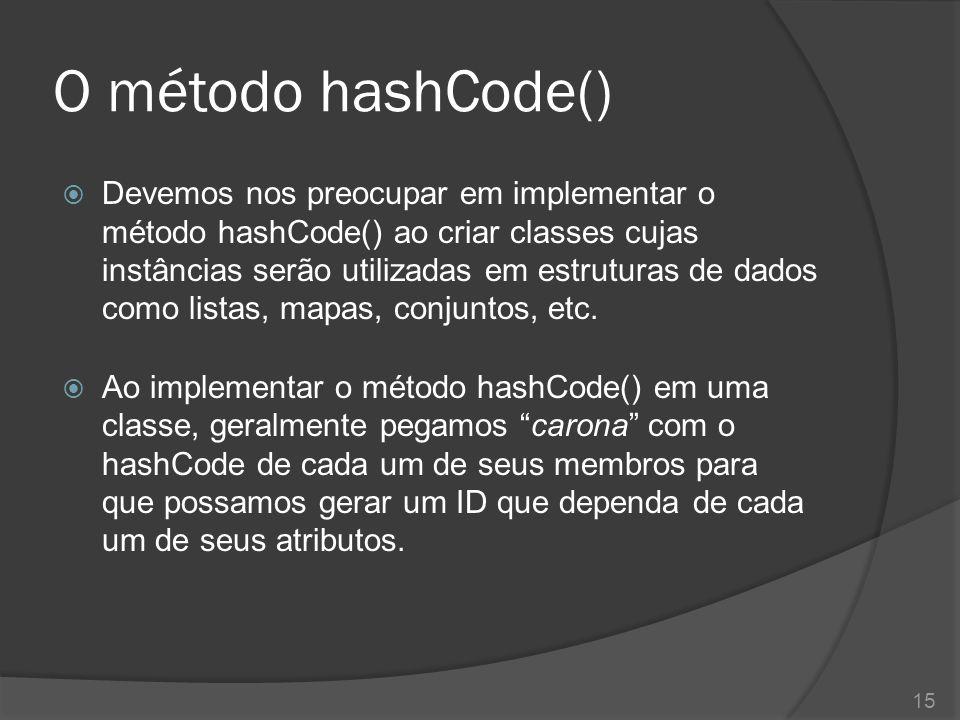 O método hashCode()  Devemos nos preocupar em implementar o método hashCode() ao criar classes cujas instâncias serão utilizadas em estruturas de dad