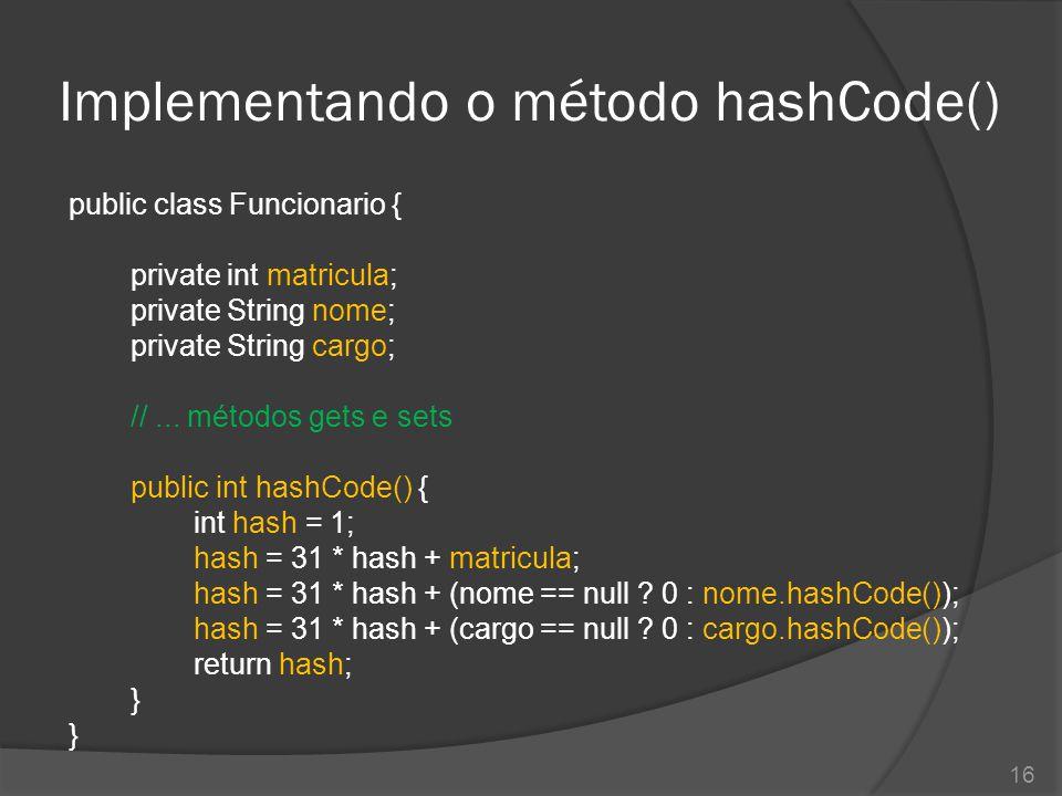 Implementando o método hashCode() public class Funcionario { private int matricula; private String nome; private String cargo; //... métodos gets e se