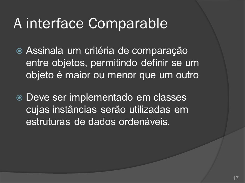 A interface Comparable  Assinala um critéria de comparação entre objetos, permitindo definir se um objeto é maior ou menor que um outro  Deve ser im