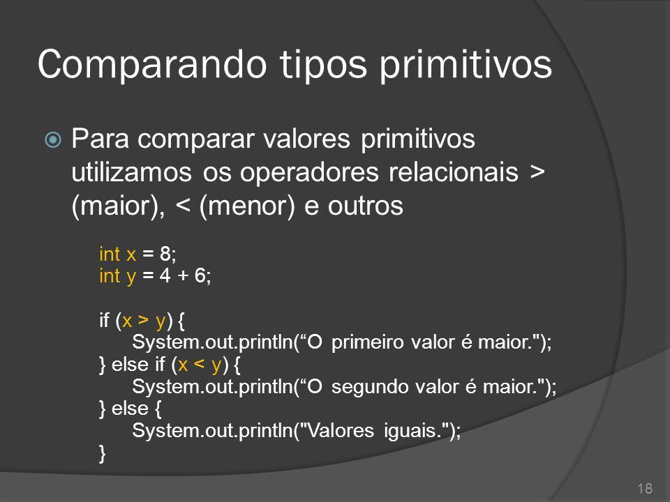 Comparando tipos primitivos  Para comparar valores primitivos utilizamos os operadores relacionais > (maior), < (menor) e outros int x = 8; int y = 4