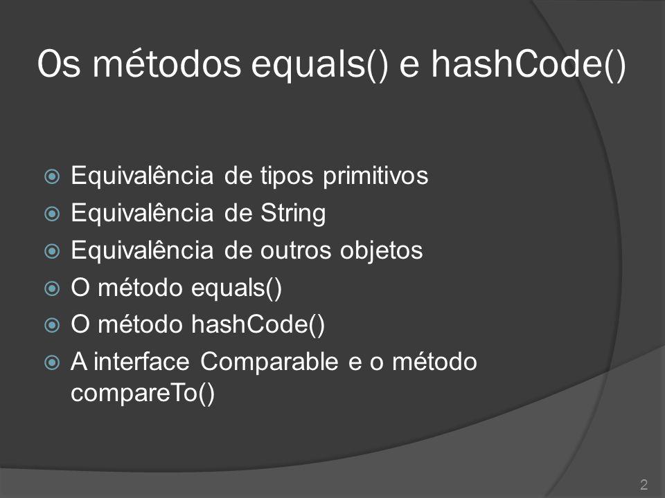 Os métodos equals() e hashCode()  Equivalência de tipos primitivos  Equivalência de String  Equivalência de outros objetos  O método equals()  O
