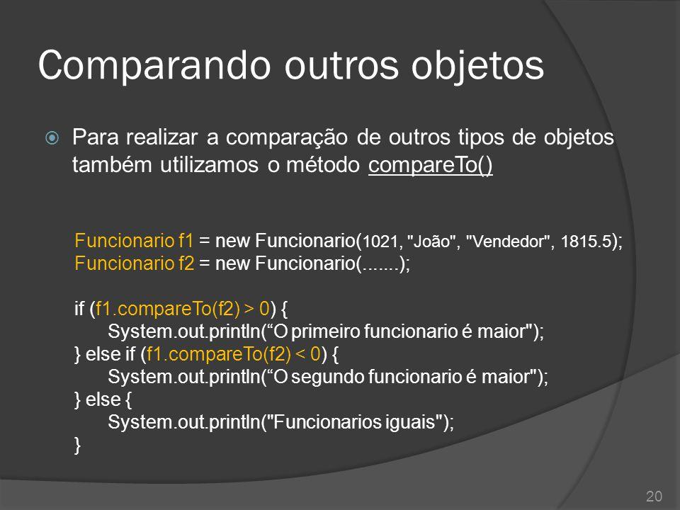 Comparando outros objetos  Para realizar a comparação de outros tipos de objetos também utilizamos o método compareTo() Funcionario f1 = new Funciona