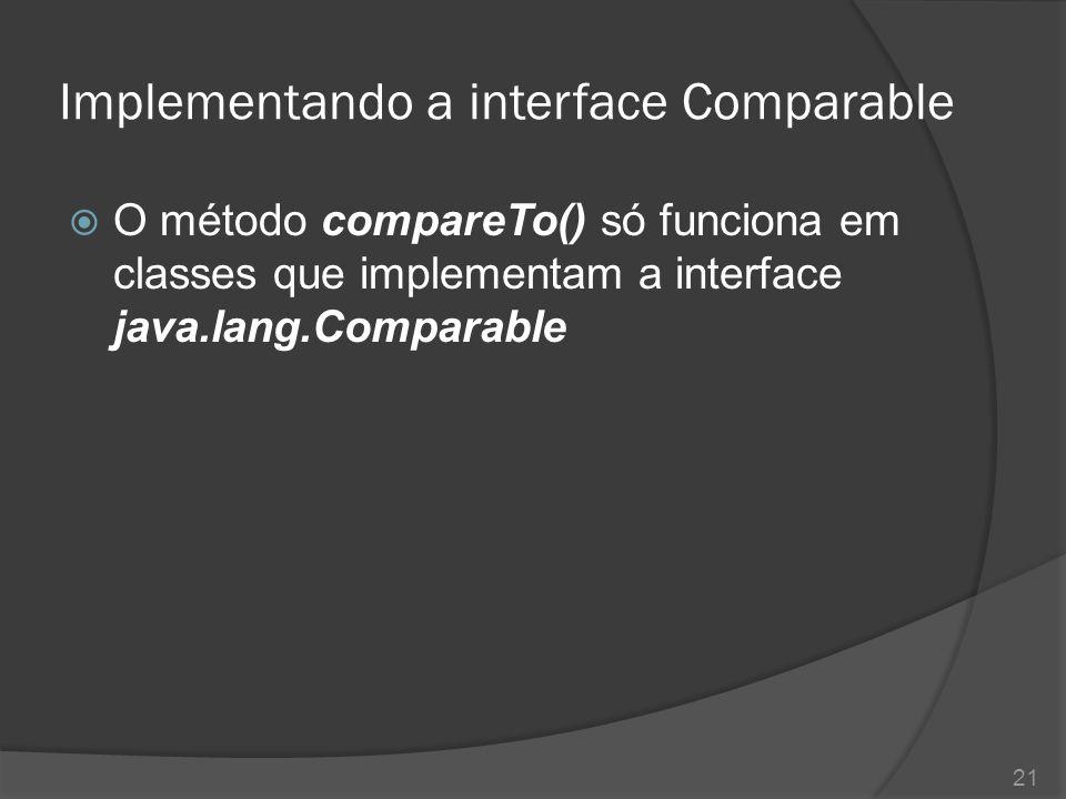 Implementando a interface Comparable  O método compareTo() só funciona em classes que implementam a interface java.lang.Comparable 21