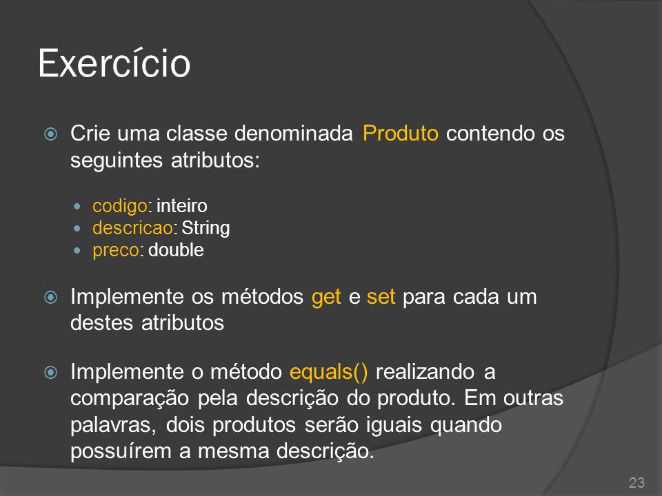 Exercício  Crie uma classe denominada Produto contendo os seguintes atributos: codigo: inteiro descricao: String preco: double  Implemente os método