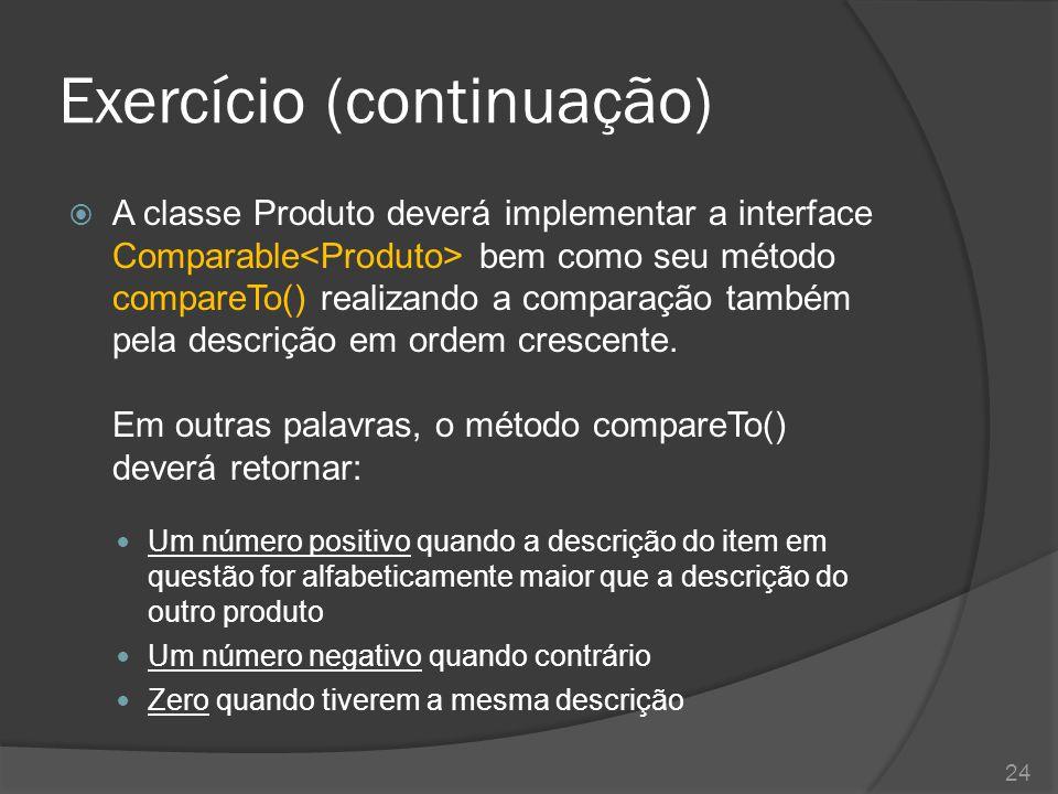 Exercício (continuação)  A classe Produto deverá implementar a interface Comparable bem como seu método compareTo() realizando a comparação também pe