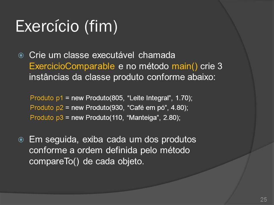Exercício (fim)  Crie um classe executável chamada ExercicioComparable e no método main() crie 3 instâncias da classe produto conforme abaixo: Produt