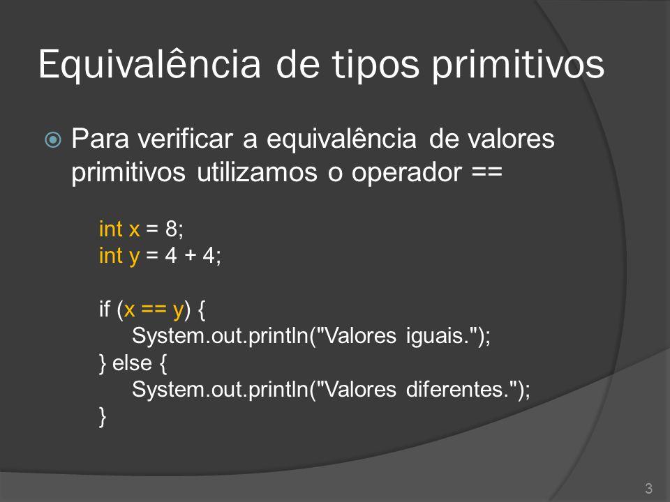 Equivalência de tipos primitivos  Para verificar a equivalência de valores primitivos utilizamos o operador == int x = 8; int y = 4 + 4; if (x == y)