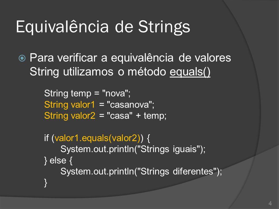 Equivalência de Strings  Para verificar a equivalência de valores String utilizamos o método equals() String temp =