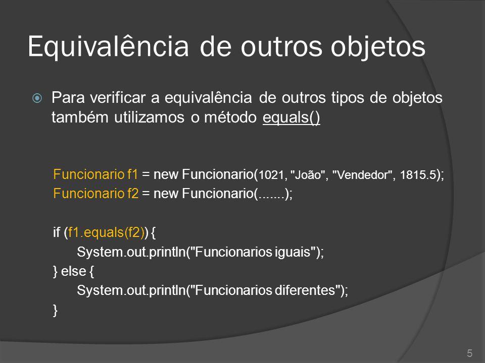 Equivalência de outros objetos  Para verificar a equivalência de outros tipos de objetos também utilizamos o método equals() Funcionario f1 = new Fun