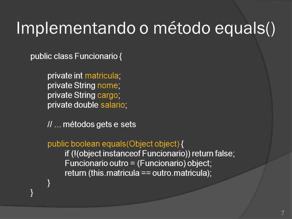 Implementando o método equals() public class Funcionario { private int matricula; private String nome; private String cargo; private double salario; /