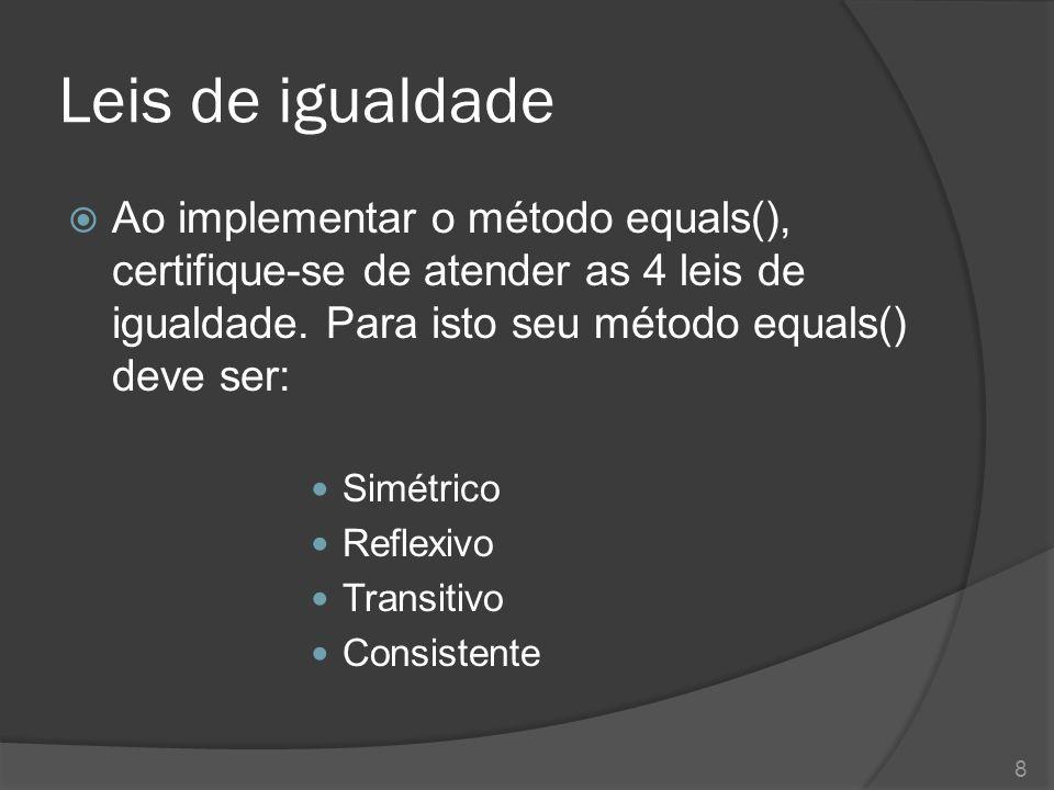 Leis de igualdade  Ao implementar o método equals(), certifique-se de atender as 4 leis de igualdade. Para isto seu método equals() deve ser: Simétri