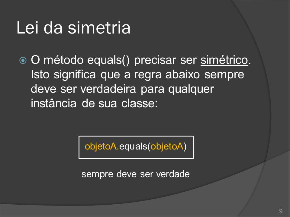 Lei da simetria  O método equals() precisar ser simétrico. Isto significa que a regra abaixo sempre deve ser verdadeira para qualquer instância de su