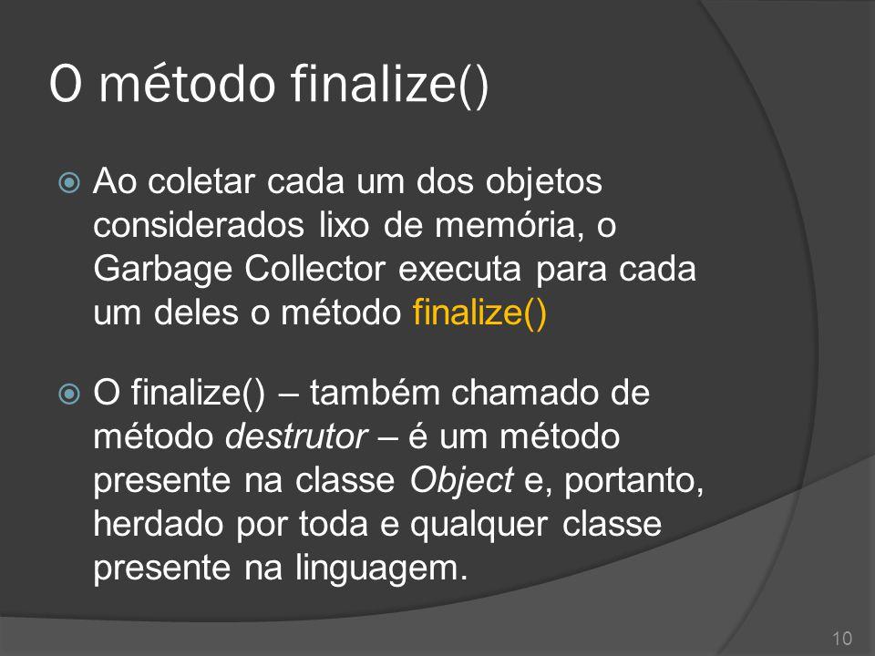 O método finalize()  O método finalize() possui a funcionalidade inversa ao método construtor.