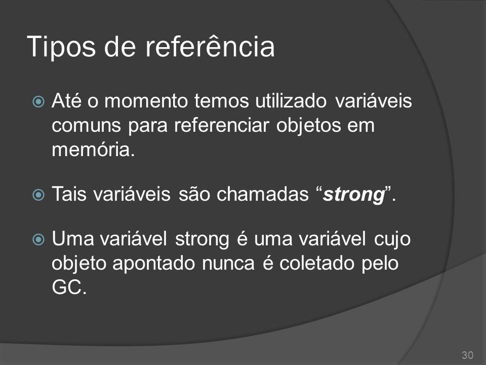 """Tipos de referência  Até o momento temos utilizado variáveis comuns para referenciar objetos em memória.  Tais variáveis são chamadas """"strong"""".  Um"""