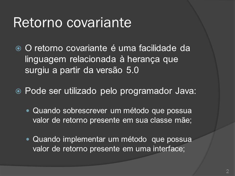 Retorno covariante  O retorno covariante é uma facilidade da linguagem relacionada à herança que surgiu a partir da versão 5.0  Pode ser utilizado p