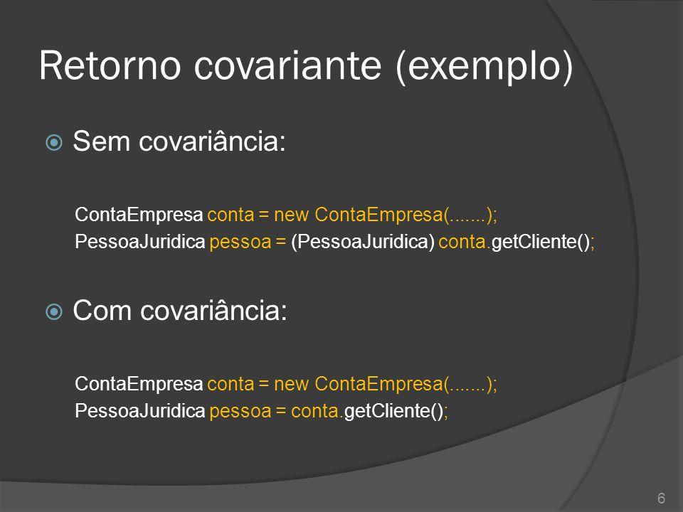Retorno covariante (exemplo)  Sem covariância: ContaEmpresa conta = new ContaEmpresa(.......); PessoaJuridica pessoa = (PessoaJuridica) conta.getClie