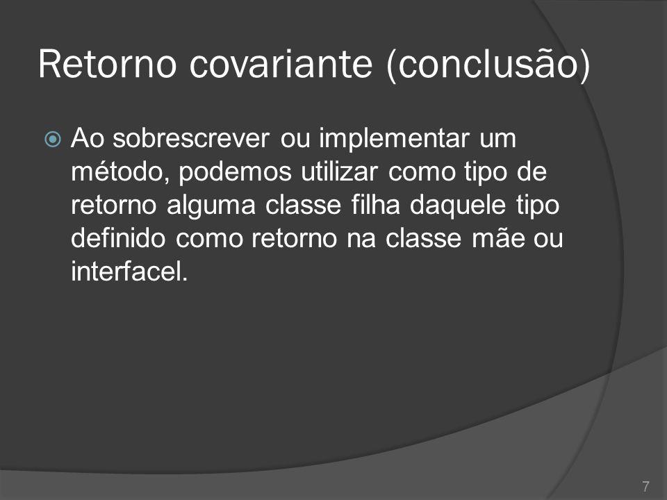 Retorno covariante (conclusão)  Ao sobrescrever ou implementar um método, podemos utilizar como tipo de retorno alguma classe filha daquele tipo definido como retorno na classe mãe ou interfacel.