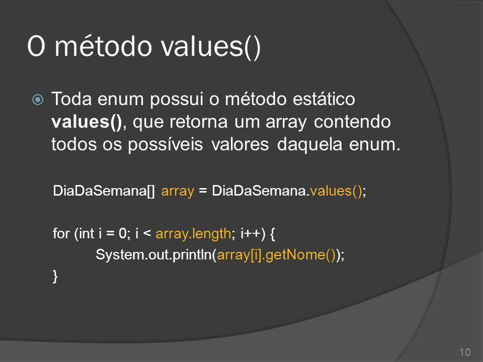 O método values()  Toda enum possui o método estático values(), que retorna um array contendo todos os possíveis valores daquela enum. DiaDaSemana[]