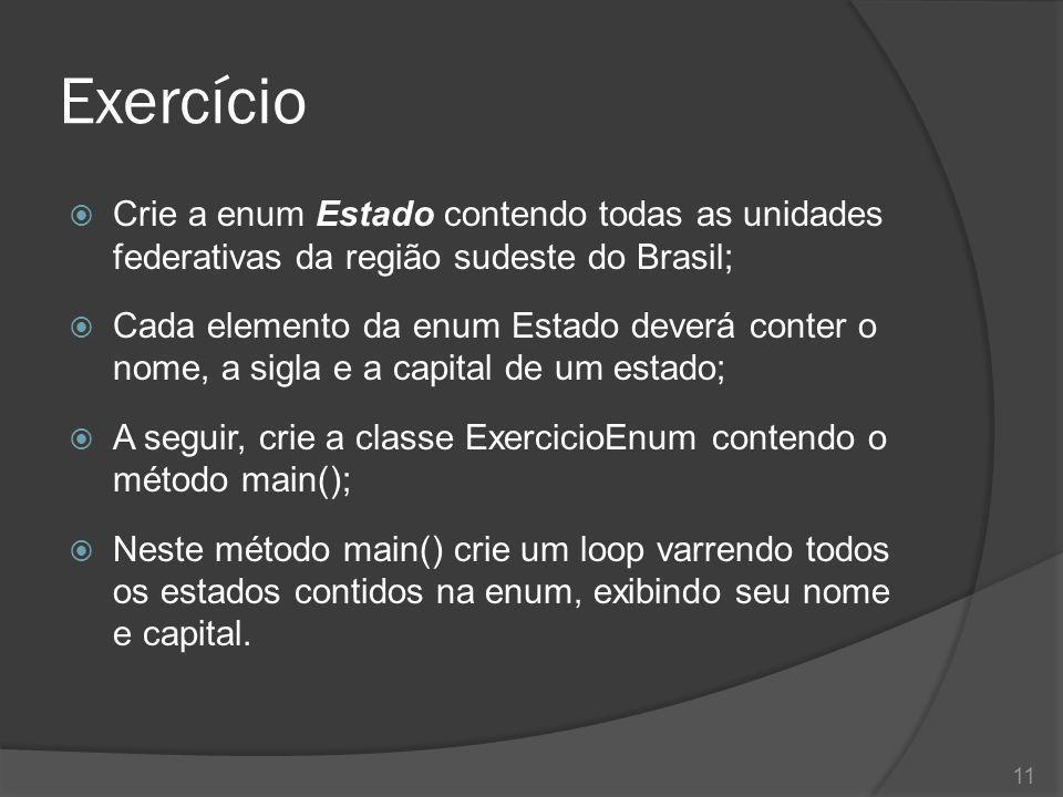 Exercício  Crie a enum Estado contendo todas as unidades federativas da região sudeste do Brasil;  Cada elemento da enum Estado deverá conter o nome