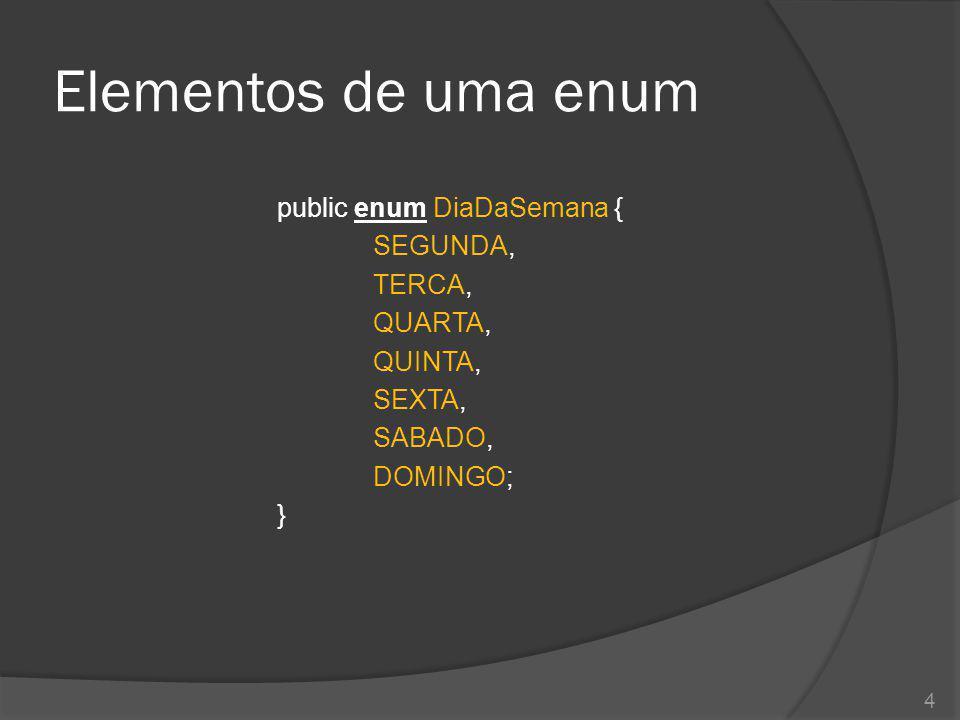 Elementos de uma enum public enum DiaDaSemana { SEGUNDA, TERCA, QUARTA, QUINTA, SEXTA, SABADO, DOMINGO; } 4