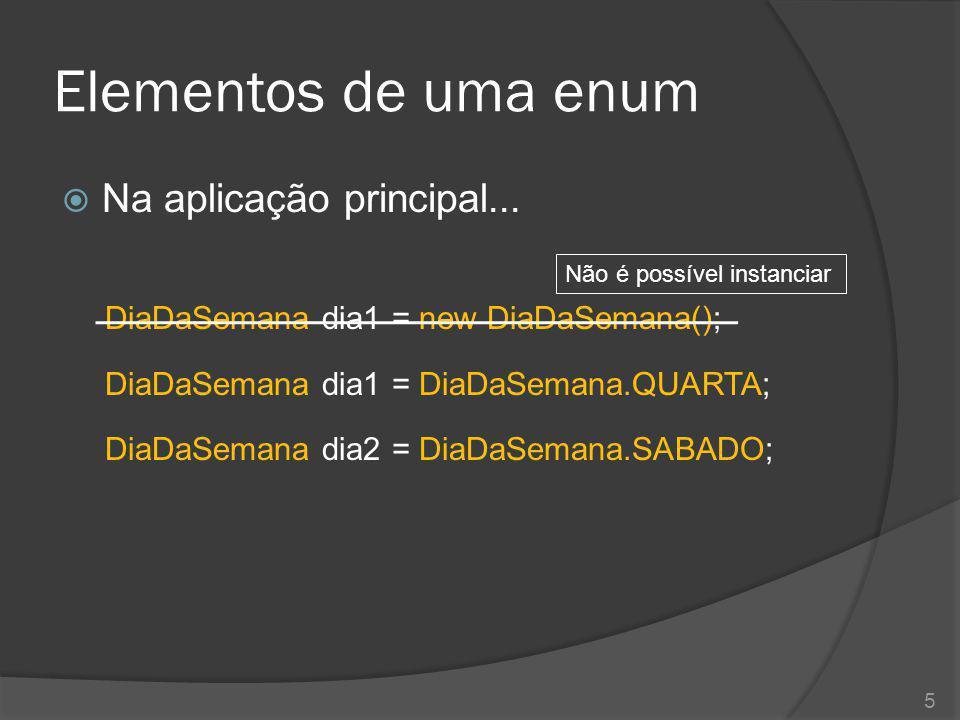 Elementos de uma enum  Na aplicação principal... DiaDaSemana dia1 = new DiaDaSemana(); DiaDaSemana dia1 = DiaDaSemana.QUARTA; DiaDaSemana dia2 = DiaD