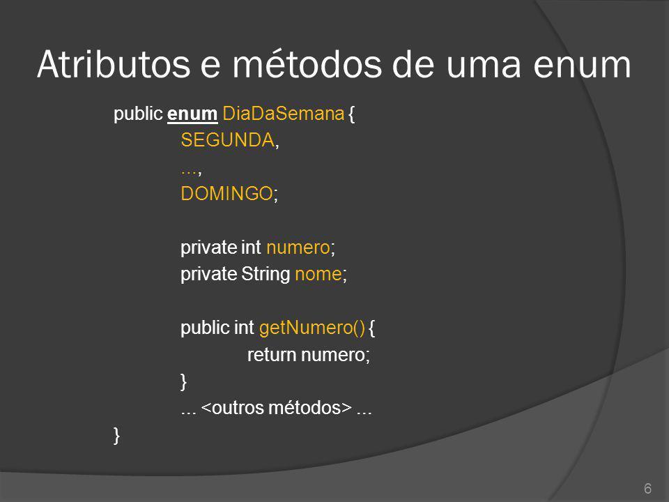 Atributos e métodos de uma enum public enum DiaDaSemana { SEGUNDA,..., DOMINGO; private int numero; private String nome; public int getNumero() { retu