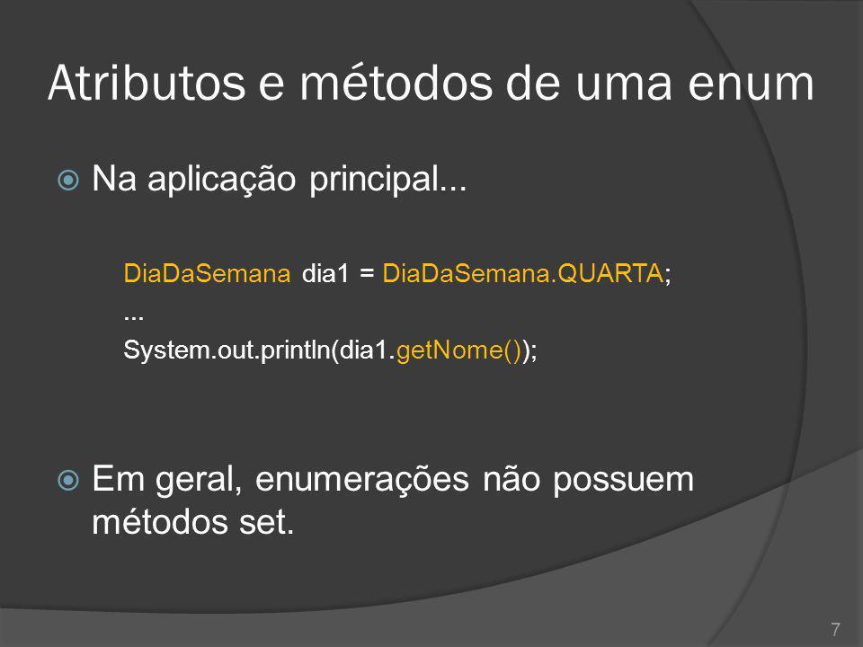 Atributos e métodos de uma enum  Na aplicação principal... DiaDaSemana dia1 = DiaDaSemana.QUARTA;... System.out.println(dia1.getNome());  Em geral,