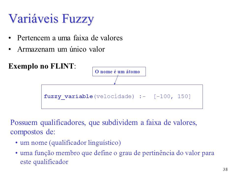 38 Pertencem a uma faixa de valores Armazenam um único valor Exemplo no FLINT: fuzzy_variable(velocidade) :- [-100, 150] O nome é um átomo Variáveis Fuzzy Possuem qualificadores, que subdividem a faixa de valores, compostos de: um nome (qualificador linguístico) uma função membro que define o grau de pertinência do valor para este qualificador