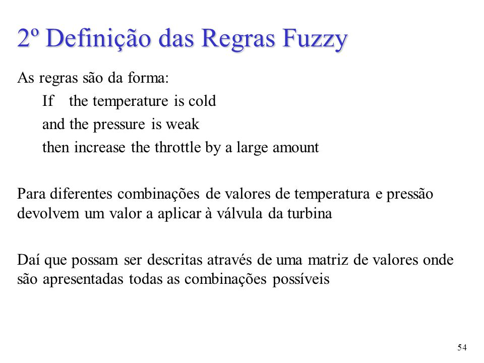 54 2º Definição das Regras Fuzzy As regras são da forma: If the temperature is cold and the pressure is weak then increase the throttle by a large amo