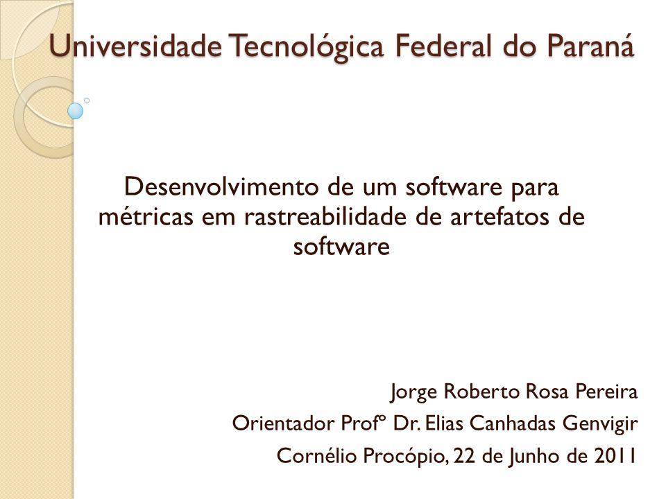 Universidade Tecnológica Federal do Paraná Desenvolvimento de um software para métricas em rastreabilidade de artefatos de software Jorge Roberto Rosa Pereira Orientador Profº Dr.