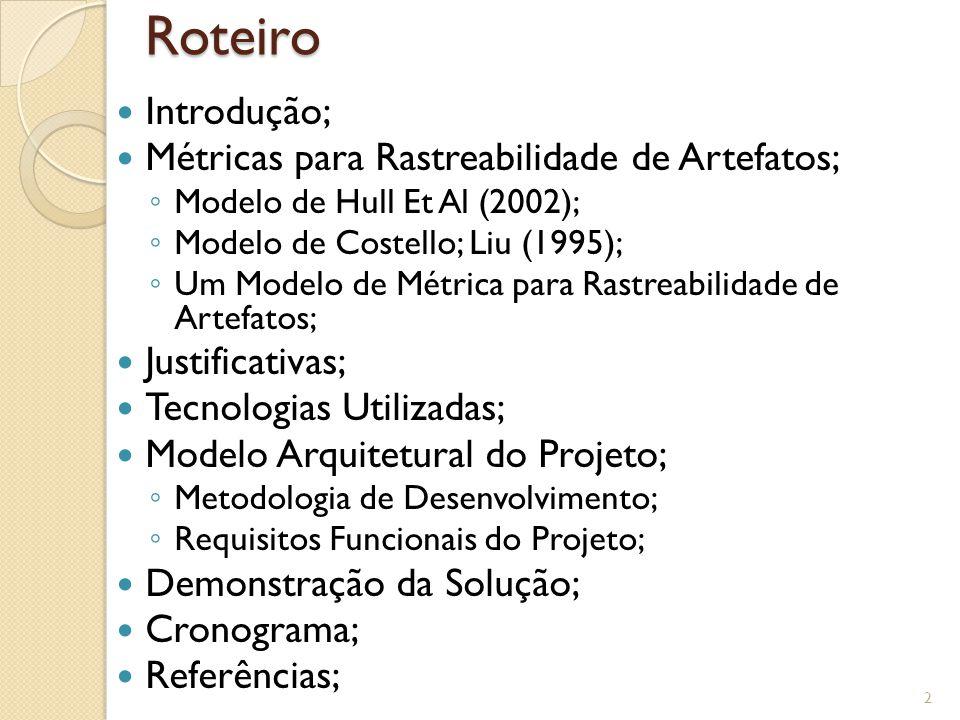 Roteiro Introdução; Métricas para Rastreabilidade de Artefatos; ◦ Modelo de Hull Et Al (2002); ◦ Modelo de Costello; Liu (1995); ◦ Um Modelo de Métrica para Rastreabilidade de Artefatos; Justificativas; Tecnologias Utilizadas; Modelo Arquitetural do Projeto; ◦ Metodologia de Desenvolvimento; ◦ Requisitos Funcionais do Projeto; Demonstração da Solução; Cronograma; Referências; 2