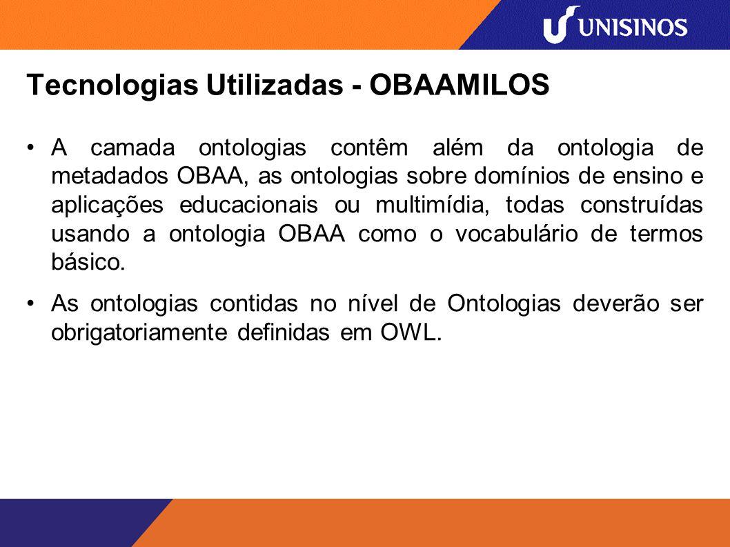 Tecnologias Utilizadas - OBAAMILOS A camada ontologias contêm além da ontologia de metadados OBAA, as ontologias sobre domínios de ensino e aplicações educacionais ou multimídia, todas construídas usando a ontologia OBAA como o vocabulário de termos básico.