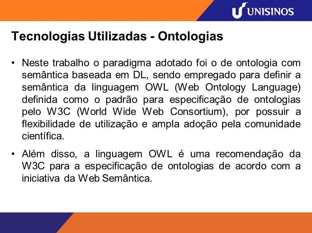 Tecnologias Utilizadas - Ontologias Neste trabalho o paradigma adotado foi o de ontologia com semântica baseada em DL, sendo empregado para definir a semântica da linguagem OWL (Web Ontology Language) definida como o padrão para especificação de ontologias pelo W3C (World Wide Web Consortium), por possuir a flexibilidade de utilização e ampla adoção pela comunidade científica.