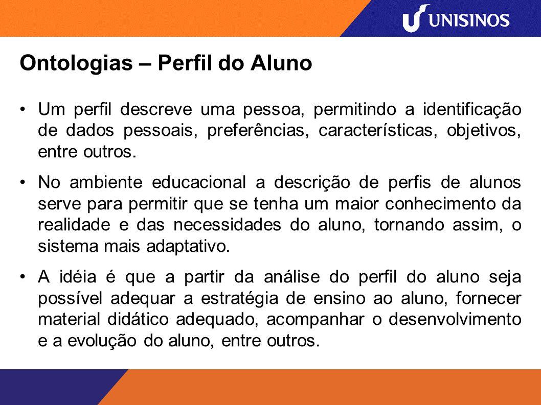 Ontologias – Perfil do Aluno Um perfil descreve uma pessoa, permitindo a identificação de dados pessoais, preferências, características, objetivos, entre outros.