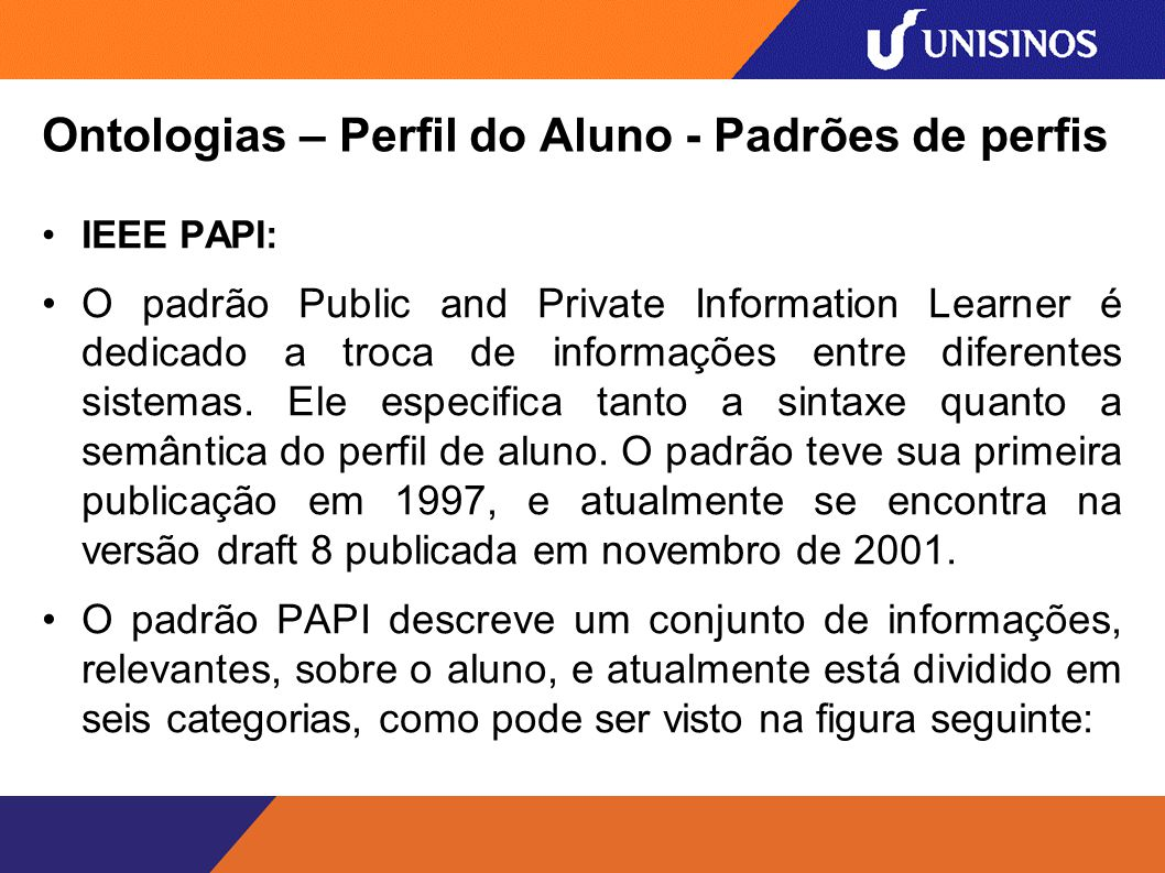 Ontologias – Perfil do Aluno - Padrões de perfis IEEE PAPI: O padrão Public and Private Information Learner é dedicado a troca de informações entre diferentes sistemas.