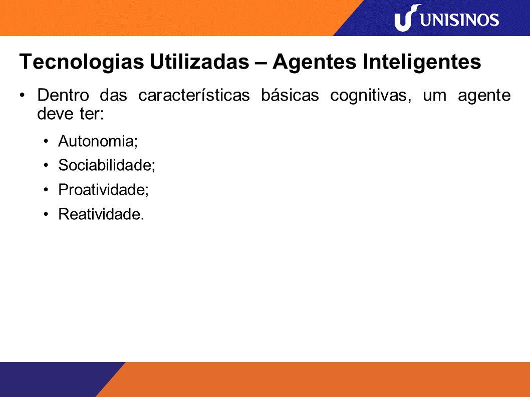 Tecnologias Utilizadas – Agentes Inteligentes Dentro das características básicas cognitivas, um agente deve ter: Autonomia; Sociabilidade; Proatividade; Reatividade.
