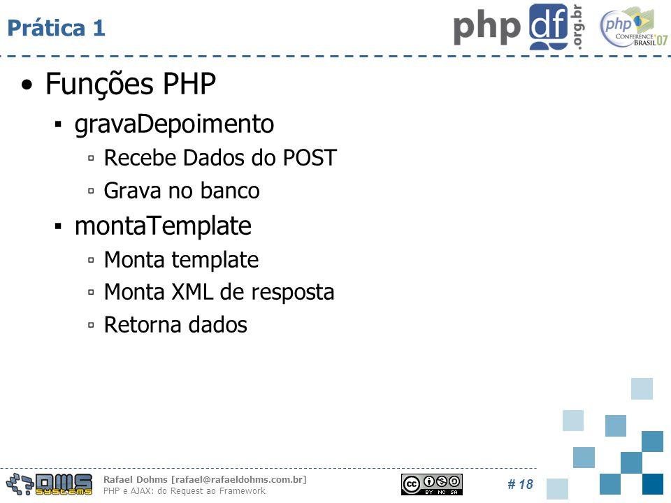 Rafael Dohms [rafael@rafaeldohms.com.br] PHP e AJAX: do Request ao Framework # 18 Prática 1 Funções PHP ▪gravaDepoimento ▫Recebe Dados do POST ▫Grava no banco ▪montaTemplate ▫Monta template ▫Monta XML de resposta ▫Retorna dados