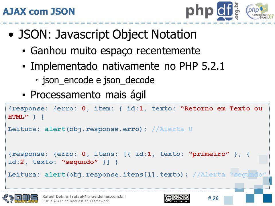 Rafael Dohms [rafael@rafaeldohms.com.br] PHP e AJAX: do Request ao Framework # 26 AJAX com JSON JSON: Javascript Object Notation ▪Ganhou muito espaço recentemente ▪Implementado nativamente no PHP 5.2.1 ▫json_encode e json_decode ▪Processamento mais ágil {response: {erro: 0, item: { id:1, texto: Retorno em Texto ou HTML } } Leitura: alert(obj.response.erro); //Alerta 0 {response: {erro: 0, itens: [{ id:1, texto: primeiro }, { id:2, texto: segundo }] } Leitura: alert(obj.response.itens[1].texto); //Alerta segundo