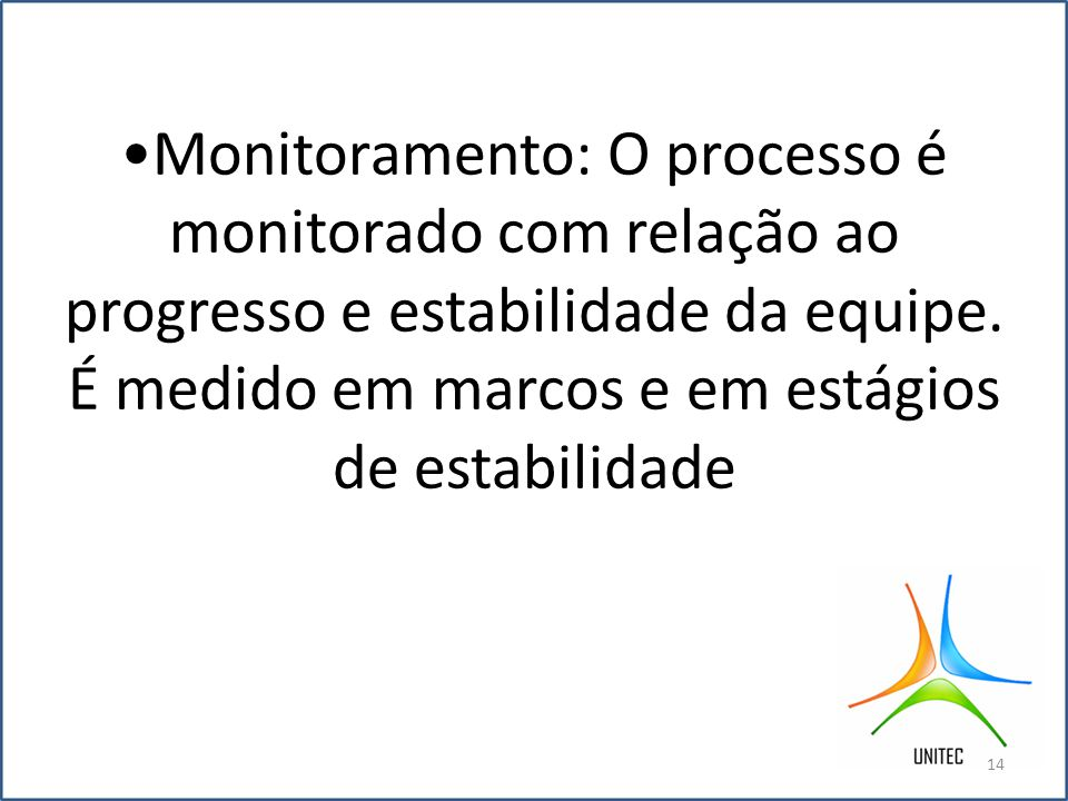 Monitoramento: O processo é monitorado com relação ao progresso e estabilidade da equipe.