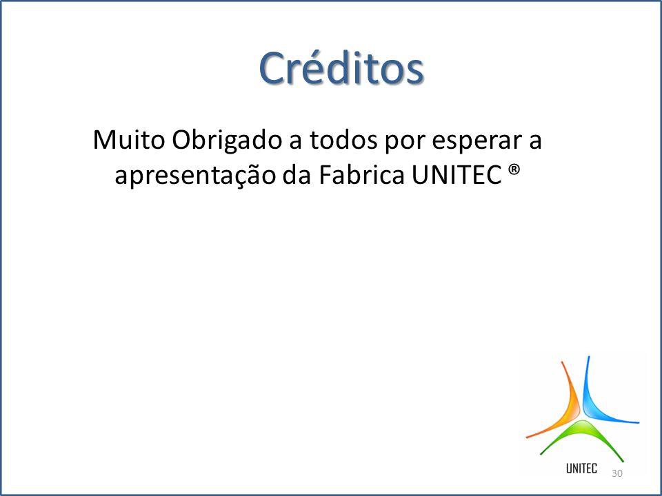 Créditos Muito Obrigado a todos por esperar a apresentação da Fabrica UNITEC ® 30