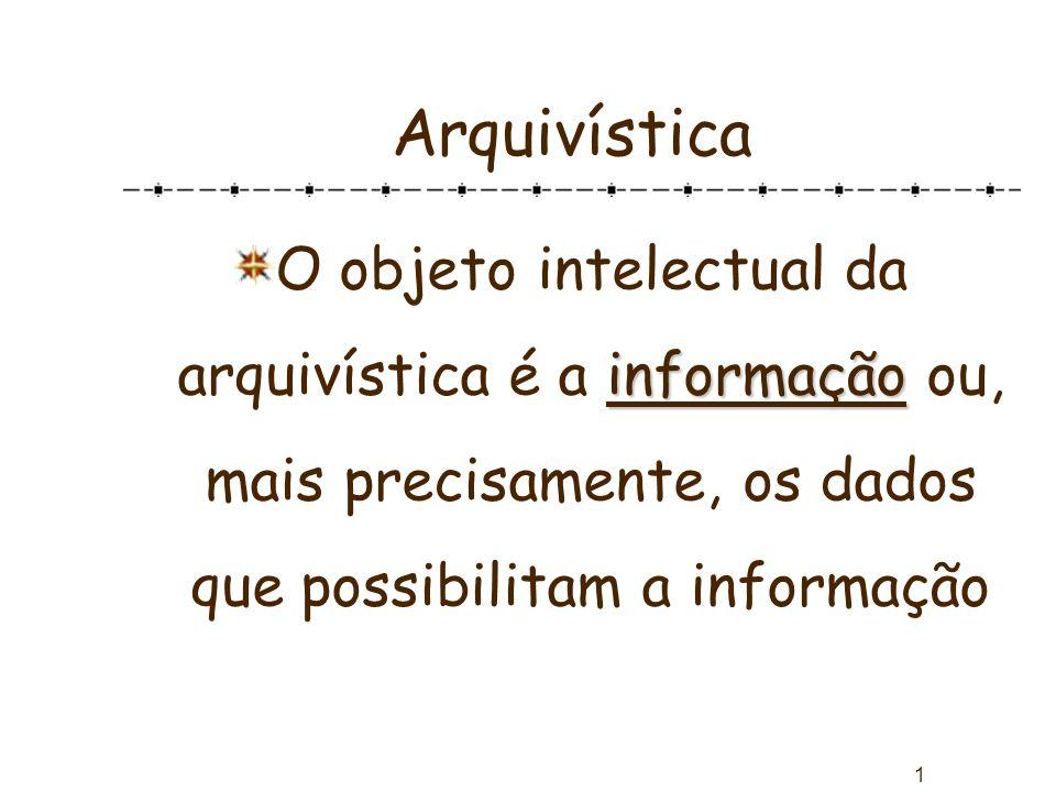1 Arquivística informação O objeto intelectual da arquivística é a informação ou, mais precisamente, os dados que possibilitam a informação