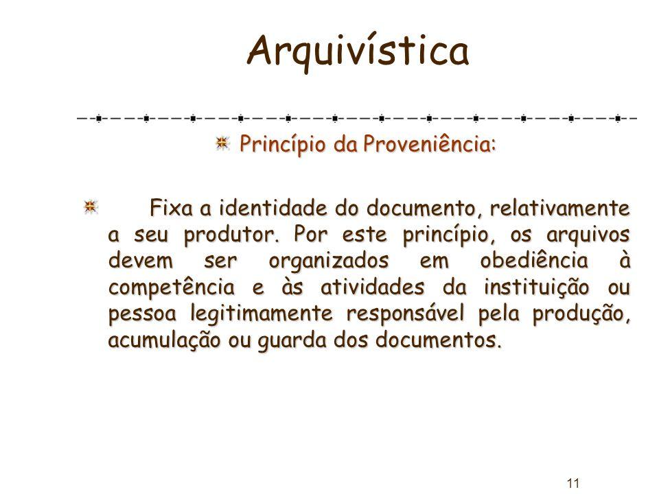 11 Arquivística Princípio da Proveniência: Fixa a identidade do documento, relativamente a seu produtor. Por este princípio, os arquivos devem ser org