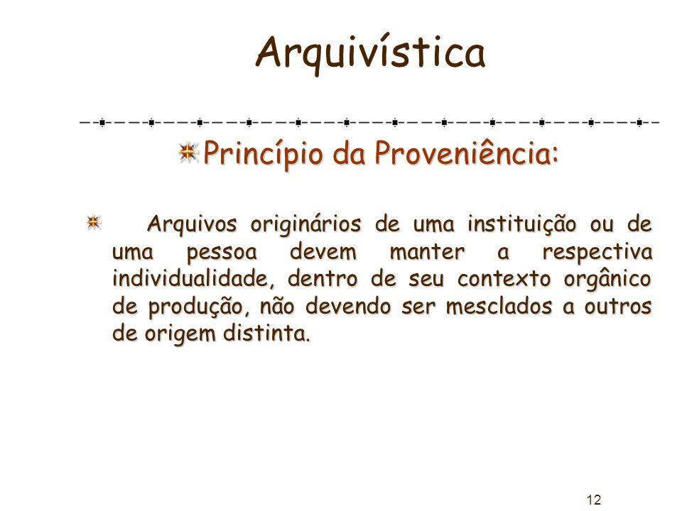 12 Arquivística Princípio da Proveniência: Arquivos originários de uma instituição ou de uma pessoa devem manter a respectiva individualidade, dentro