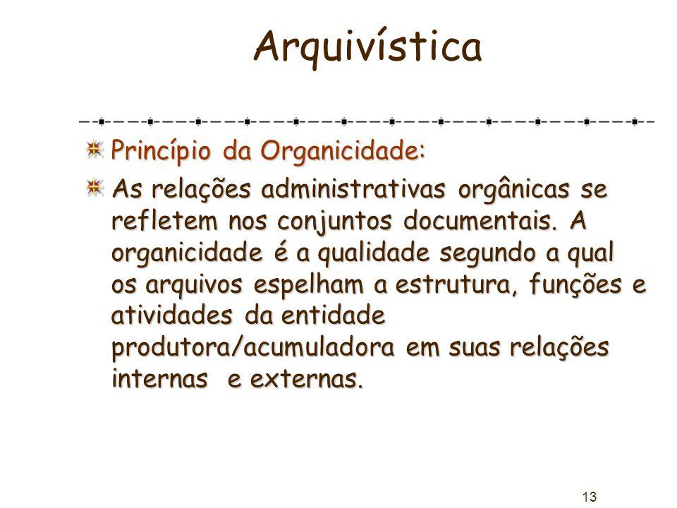 13 Arquivística Princípio da Organicidade: As relações administrativas orgânicas se refletem nos conjuntos documentais. A organicidade é a qualidade s