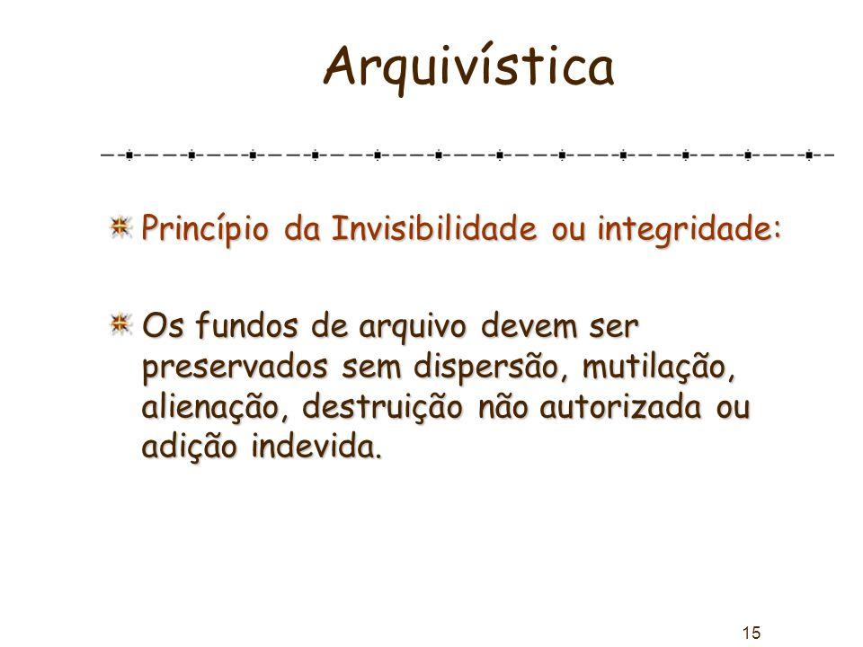 15 Arquivística Princípio da Invisibilidade ou integridade: Os fundos de arquivo devem ser preservados sem dispersão, mutilação, alienação, destruição