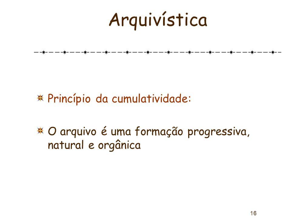 16 Arquivística Princípio da cumulatividade: O arquivo é uma formação progressiva, natural e orgânica