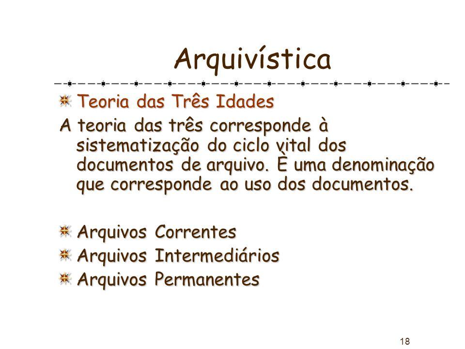18 Arquivística Teoria das Três Idades A teoria das três corresponde à sistematização do ciclo vital dos documentos de arquivo. È uma denominação que