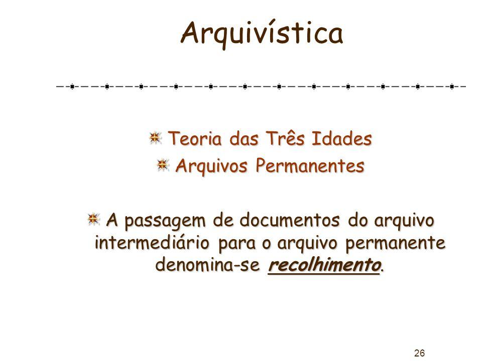 26 Arquivística Teoria das Três Idades Arquivos Permanentes A passagem de documentos do arquivo intermediário para o arquivo permanente denomina-se re